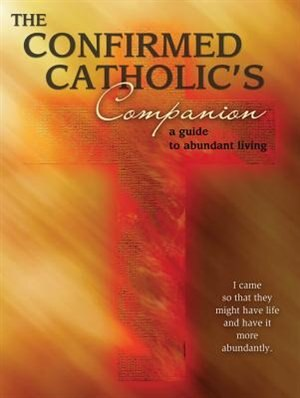 The Confirmed Catholic's Companion: A Guide To Abundant Living by Kathleen Glavich
