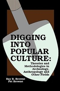 Digging into Popular Culture: Theories and Methodologies in Archeology, Anthropology, and Other…
