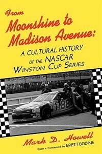 Book From Moonshine To Madison Avenue: Cultural History Of The Nascar Winston Cup Series by Mark D. Howell