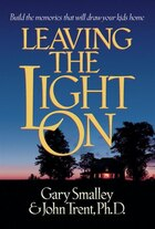 Leaving The Light On: Build The Memories That Will Draw Your Kids Home