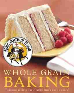 King Arthur Flour Whole Grain Baking: Delicious Recipes Using Nutritious Whole Grains by King Arthur Flour