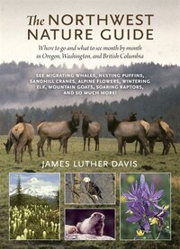 The Northwest Nature Guide: Where To Go And What To See Month By Month In Oregon, Washington, And…