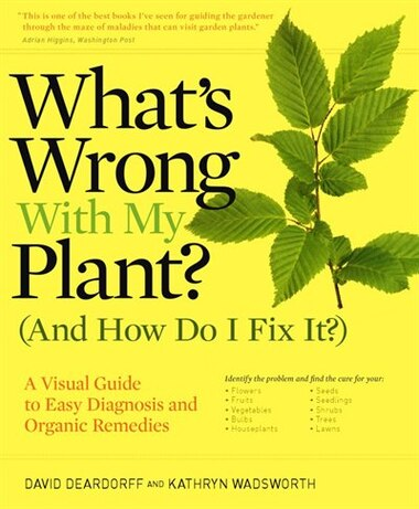 What's Wrong With My Plant? (And How Do I Fix It?): A Visual Guide to Easy Diagnosis and Organic Remedies by David Deardorff