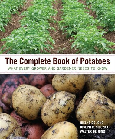 The Complete Book of Potatoes: What Every Grower and Gardener Needs to Know by Hielke De Jong