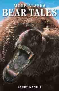 More Alaska Bear Tales by Larry Kaniut