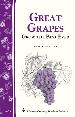 Book Great Grapes: Grow the Best Ever / Storey's Country Wisdom Bulletin A-53 by Annie Proulx