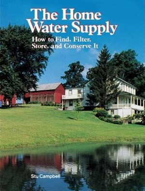 The Home Water Supply: How to Find, Filter, Store, and Conserve It by Stu Campbell