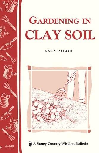 Gardening In Clay Soil: Storey's Country Wisdom Bulletin A-140 by Sara Pitzer