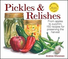 Pickles & Relishes: From Apples to Zucchini, 150 Recipes for Preserving the Harvest