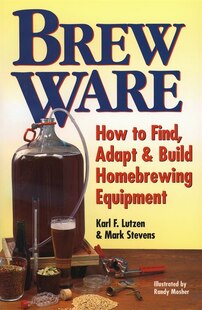Brew Ware: How to Find, Adapt & Build Homebrewing Equipment