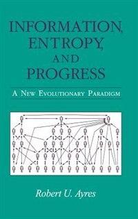 Information, Entropy, And Progress: A New Evolutionary Paradigm by Robert U. Ayres