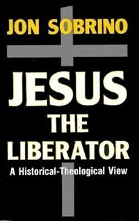 Jesus The Liberator: A Historical-theological Reading Of Jesus Of Nazareth by Jon Sobrino