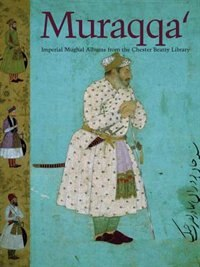 Muraqqa: Imperial Mughal Albums from the Chester Beatty Library