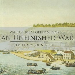 Book Unfinished War, An: Poems, Stories, Essays And Excerpts From Novels And Plays On The War Of 1812 In… by John Lee