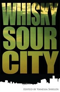 Whisky Sour City: Poems From The South Shore by Vanessa Shields
