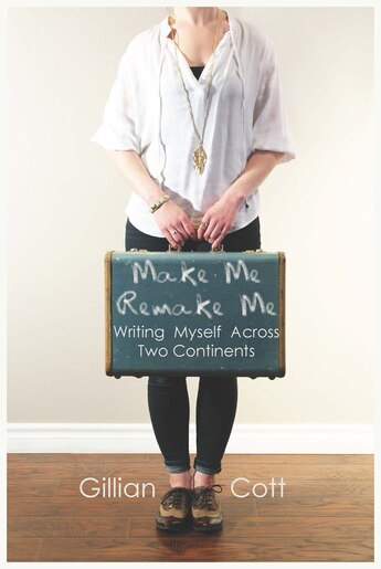 Make Me, Remake Me: Writing Myself Across Two Continents de Gillian Cott