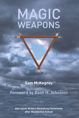 Book Magic Weapons: Aboriginal Writers Remaking Community after Residential School by Sam McKegney