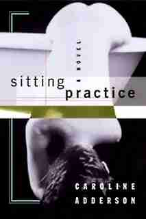 Sitting Practice: A Novel by Caroline Adderson