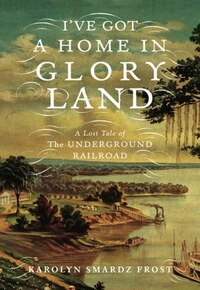 Ive Got a Home in Glory Land: A Lost Tale of the Underground Railroad