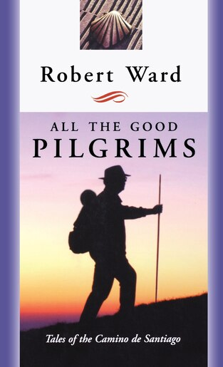 All The Good Pilgrims: Tales Of The Camino De Santiago by Robert Ward