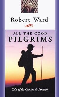 All The Good Pilgrims: Tales Of The Camino De Santiago