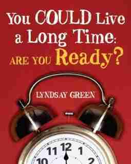 You Could Live a Long Time: Are You Ready? by Lyndsay Green