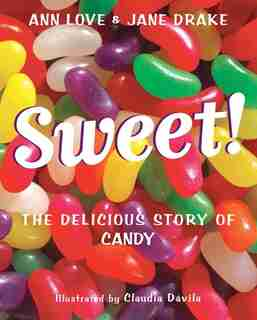 Sweet!: The Delicious Story Of Candy by Ann Love