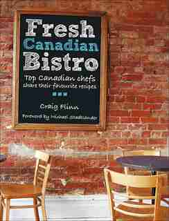 Fresh Canadian Bistro: Top Canadian chefs share their favourite recipes by Craig Flinn