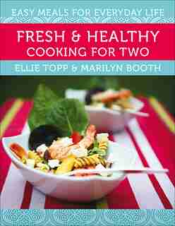 Fresh & Healthy Cooking for Two: Easy Meals for Everyday Life by Ellie Topp