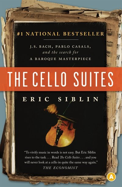 The Cello Suites: J.S. Bach, Pablo Casals, And The Search For A Baroque Masterpiece by Eric Siblin