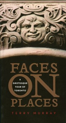 Book Faces on Places: A Grotesque Tour of Toronto by Terry Murray