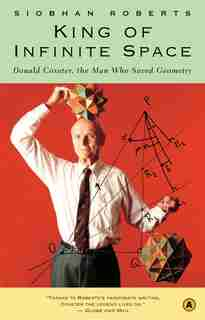 King of Infinite Space: Donald Coxeter, the Man Who Saved Geometry by Siobhan Roberts