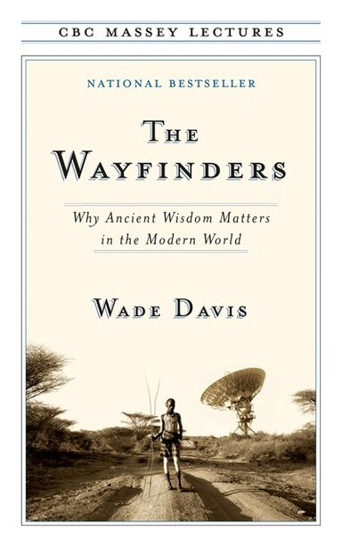 The Wayfinders: Why Ancient Wisdom Matters In The Modern World by Wade Davis