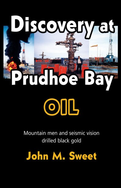 Discovery At Prudhoe Bay: Mountain Men And Seismic Vision Drilled Black Gold by John M. Sweet