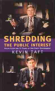 Shredding the Public Interest: Ralph Klein and 25 Years of One-Party Government by Kevin Taft