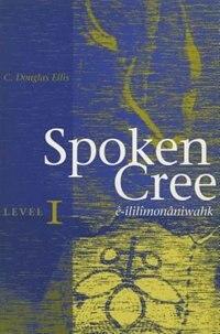 Spoken Cree, Level I: ê-ililîmonâniwahk by C. Douglas Ellis