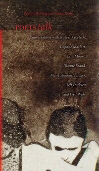 Poets Talk: Conversations with Robert Kroetsch, Daphne Marlatt, Erin Mouré, Dionne Brand, Marie…
