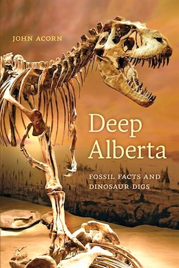 Book Deep Alberta: Fossil Facts and Dinosaur Digs by John Acorn
