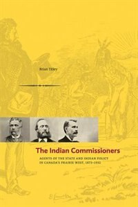 The Indian Commissioners: Agents of the State and Indian Policy in Canada's Prairie West, 1873…