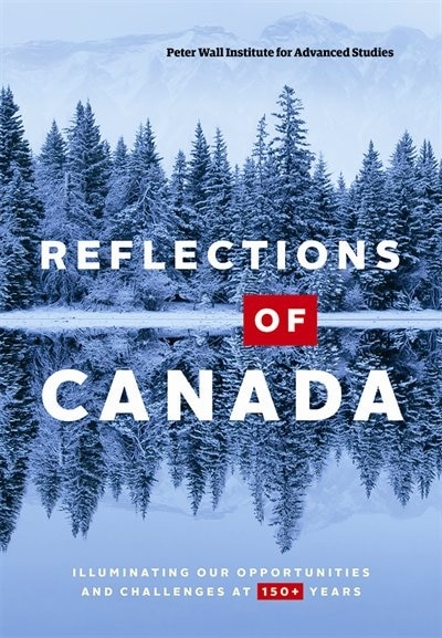 Reflections of Canada: Illuminating Our Opportunities and Challenges at 150+ Years by Philippe Peter Wall Institute