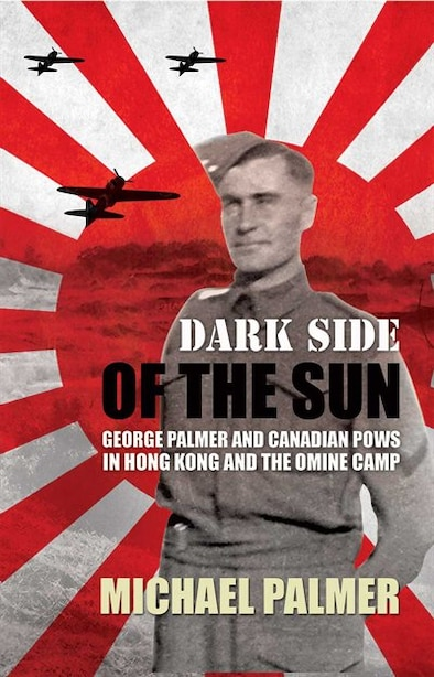 Dark Side of the Sun: George Palmer and Canadian POWs in Hong Kong and the Omine Camp by MICHAEL PALMER
