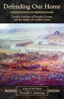 Defending Our Home: Loyalist Families of Dundas County and the Battle of Crysler´s Farm by Ronald Doering