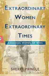 Extraordinary Women, Extraordinary Times: Canadian Women of WWII by Sherry Pringle