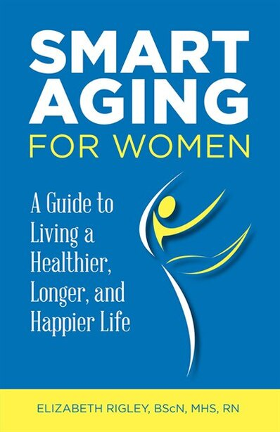 Smart Aging for Women: a guide to living a healthier, longer, happier life by Elizabeth Rigley