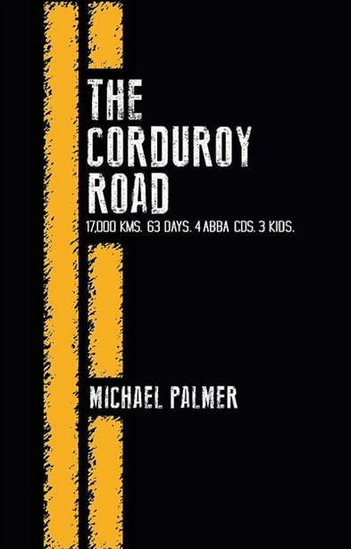 The Corduroy Road: 17,000 KMS, 63 Days, 4 Abba CDs, 3 Kids by Michael Palmer