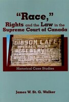 """""""Race,"""" Rights and the Law in the Supreme Court of Canada: Historical Case Studies"""