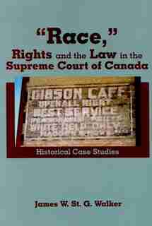 """Race,"" Rights and the Law in the Supreme Court of Canada: Historical Case Studies by James W. St.g. Walker"