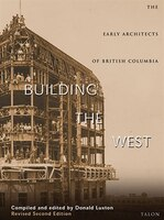 Building The West: The Early Architects Of British Columbia