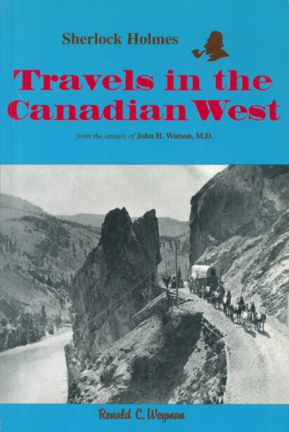 Sherlock Holmes: Travels in the Canadian West: from the annals of John H. Watson, M.D. by Ronald C. Weyman