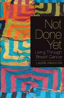 Not Done Yet: Living Through Breast Cancer by Laurie Kingston